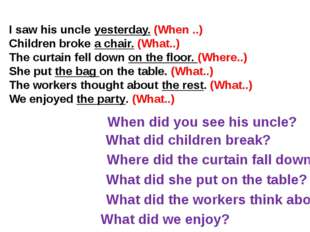 I saw his uncle yesterday. (When ..) Children broke a chair. (What..) The cur