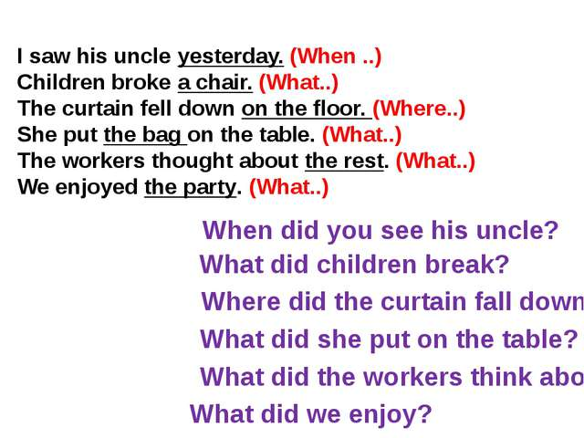 I saw his uncle yesterday. (When ..) Children broke a chair. (What..) The cur...