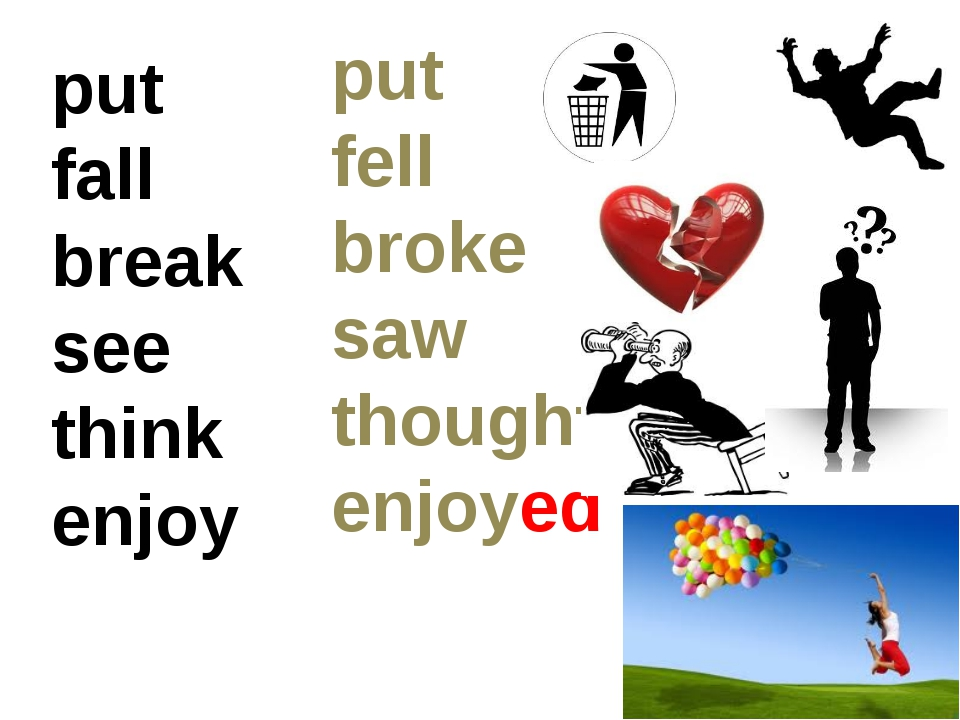 put fall break see think enjoy put fell broke saw thought enjoyed