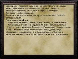 Цели урока –продолжить изучение истории ГУЛАГа на примере немых свидетельст