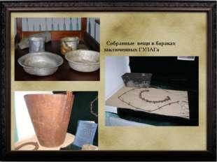 Собранные вещи в бараках заключенных ГУЛАГа
