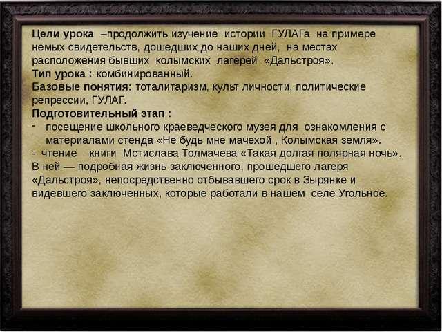 Цели урока –продолжить изучение истории ГУЛАГа на примере немых свидетельст...