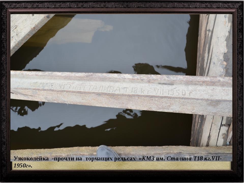 Узкоколейка -прочли на торчащих рельсах «КМЗ им. Сталина Т18 кг.VII- 1950г».