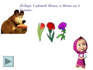 Подари 5 цветов Мише, а Маше на 4 больше.