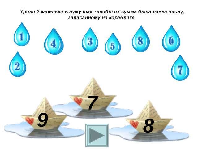 9 7 8 Урони 2 капельки в лужу так, чтобы их сумма была равна числу, записанно...