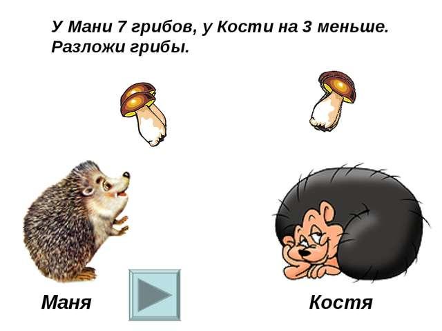 Маня Костя У Мани 7 грибов, у Кости на 3 меньше. Разложи грибы.