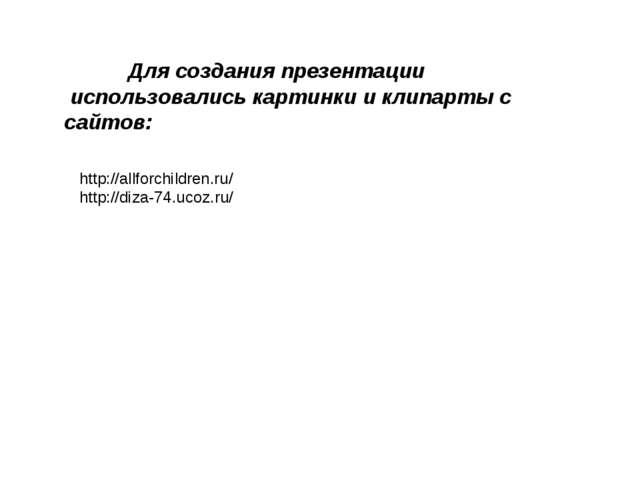 http://allforchildren.ru/ http://diza-74.ucoz.ru/ Для создания презентации и...