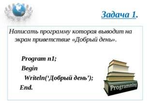 Задача 1. Написать программу которая выводит на экран приветствие «Добрый ден