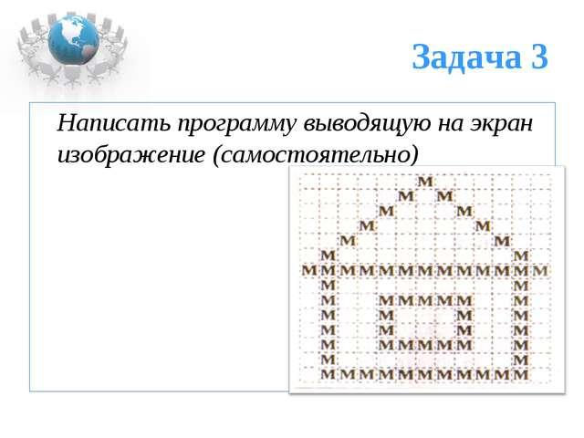 Задача 3 Написать программу выводящую на экран изображение (самостоятельно)