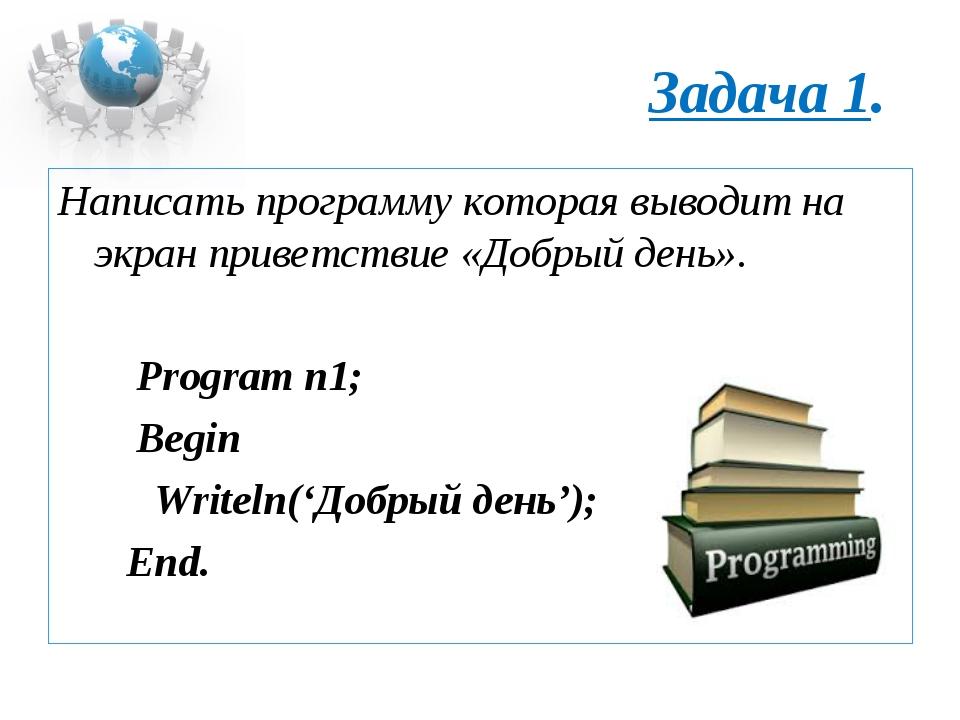 Задача 1. Написать программу которая выводит на экран приветствие «Добрый ден...