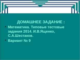 ДОМАШНЕЕ ЗАДАНИЕ : Математика. Типовые тестовые задания 2014. И.В.Ященко, С.А