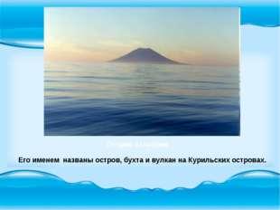 Его именем названы остров, бухта и вулкан на Курильских островах. Остров Атл