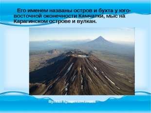 Его именем названы остров и бухта у юго-восточной оконечности Камчатки, мыс