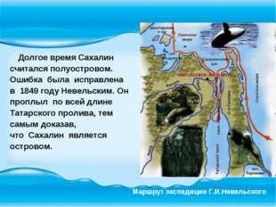 Долгое время Сахалин считался полуостровом. Ошибка была исправлена в 1849 го