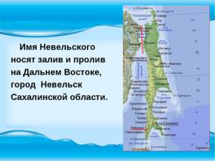 Имя Невельского носят залив и пролив на Дальнем Востоке, город Невельск Саха
