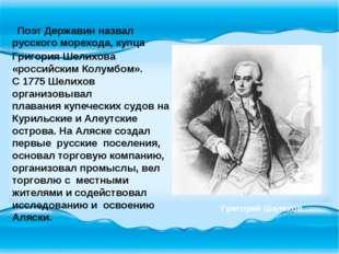 Поэт Державин назвал русского морехода, купца Григория Шелихова «российским