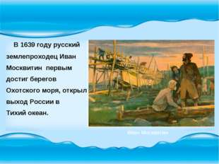 В 1639 году русский землепроходец Иван Москвитин первым достиг берегов Охотс