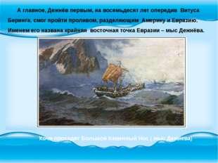 А главное, Дежнёв первым, на восемьдесят лет опередив Витуса Беринга, смог п