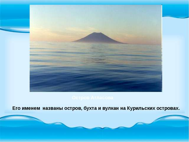 Его именем названы остров, бухта и вулкан на Курильских островах. Остров Атл...