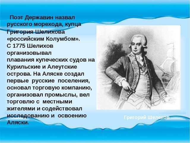 Поэт Державин назвал русского морехода, купца Григория Шелихова «российским...