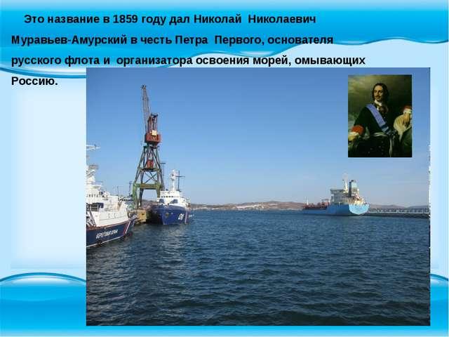 Это название в 1859 году дал Николай Николаевич Муравьев-Амурский в честь Пе...