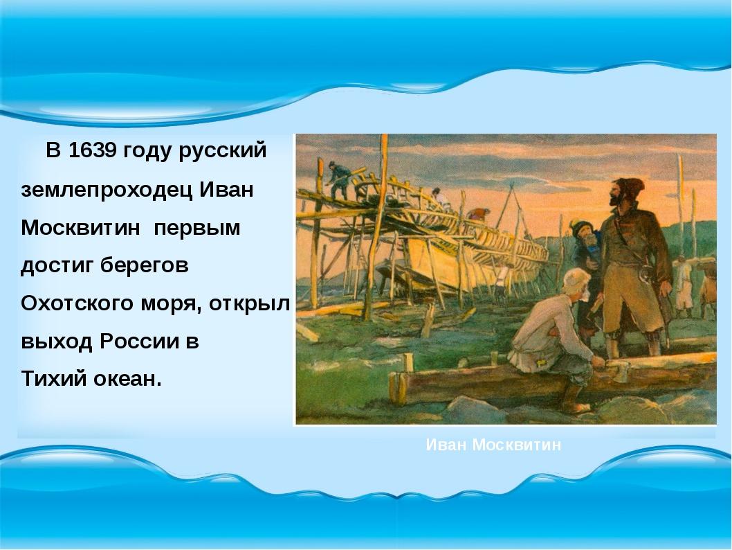 В 1639 году русский землепроходец Иван Москвитин первым достиг берегов Охотс...