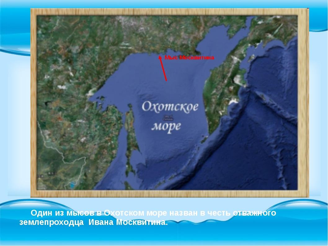 Мыс Москвитина Один из мысов в Охотском море назван в честь отважного землепр...