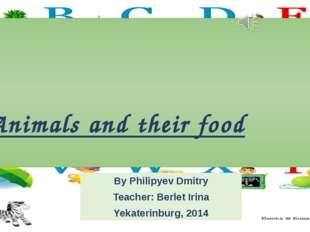 Animals and their food By Philipyev Dmitry Teacher: Berlet Irina Yekaterinbur