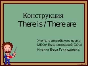 Конструкция There is / There are Учитель английского языка МБОУ Емельяновской