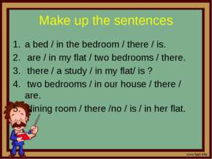 Make up the sentences a bed / in the bedroom / there / is. are / in my flat /