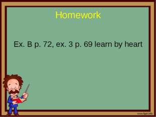 Homework Ex. B p. 72, ex. 3 p. 69 learn by heart