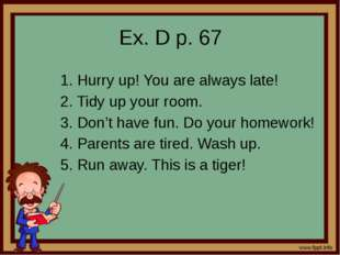 Ex. D p. 67 1. Hurry up! You are always late! 2. Tidy up your room. 3. Don't