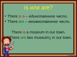 is или are? There is a – единственное число. There are – множественное число.