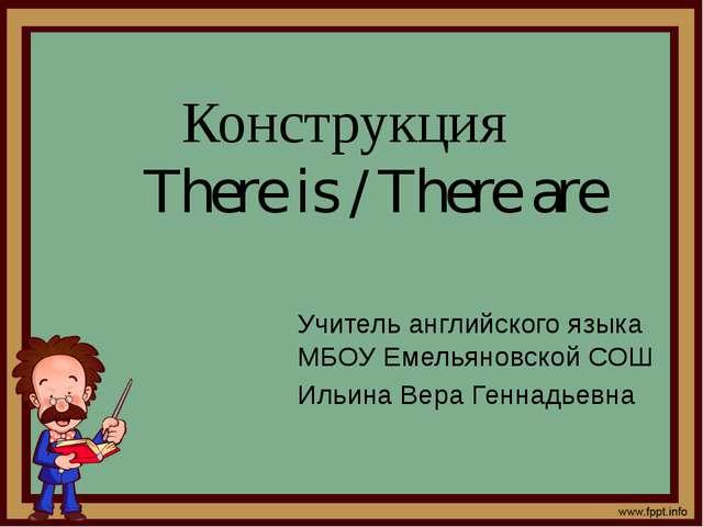 Конструкция There is / There are Учитель английского языка МБОУ Емельяновской...