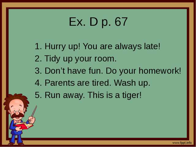 Ex. D p. 67 1. Hurry up! You are always late! 2. Tidy up your room. 3. Don't...