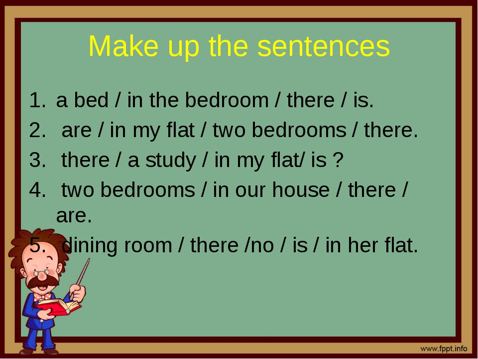 Make up the sentences a bed / in the bedroom / there / is. are / in my flat /...