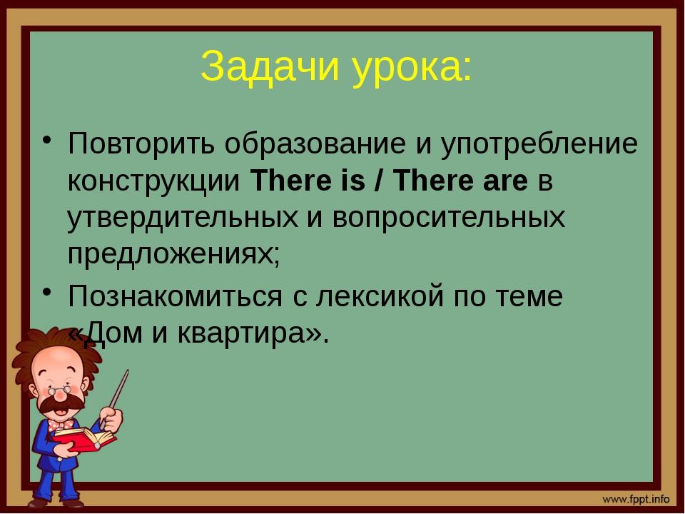 Задачи урока: Повторить образование и употребление конструкции There is / The...