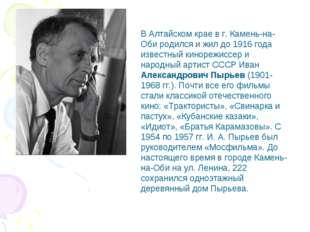 В Алтайском крае в г. Камень-на-Оби родился и жил до 1916 года известный кино