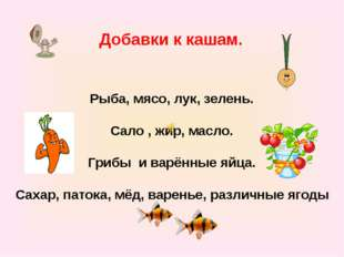 Добавки к кашам. Рыба, мясо, лук, зелень. Сало , жир, масло. Грибы и варённые