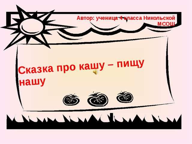 Автор: ученица 4 класса Никольской МСОШ Сказка про кашу – пищу нашу