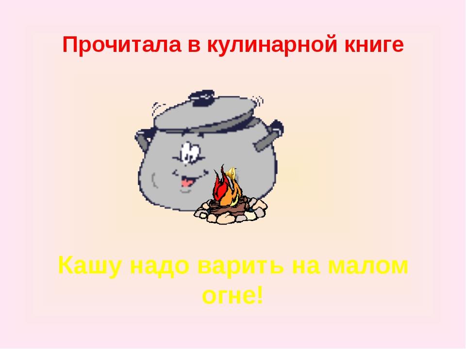 Прочитала в кулинарной книге Кашу надо варить на малом огне!