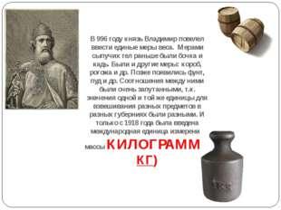 В 996 году князь Владимир повелел ввести единые меры веса. Мерами сыпучих тел