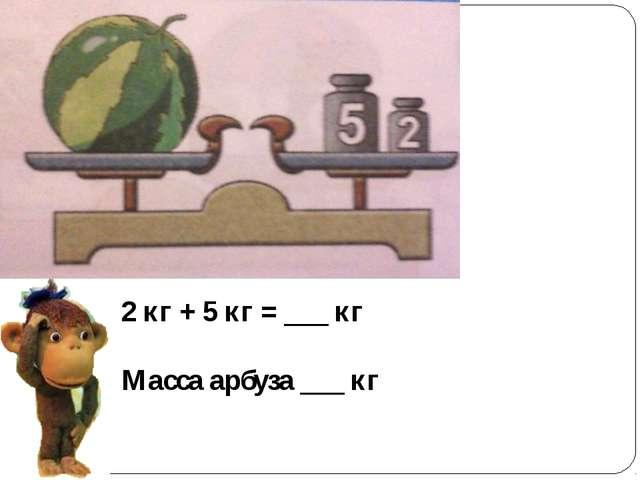 2 кг + 5 кг = ___ кг Масса арбуза ___ кг