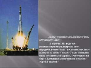 Двигатели ракеты были включены в 9 часов 07 минут. 12 апреля 1961 года все