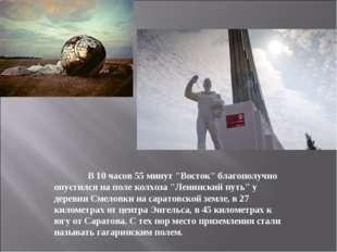 """В 10 часов 55 минут """"Восток"""" благополучно опустился на поле колхоза """"Ленинск"""