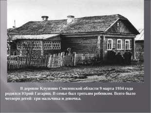 В деревне Клушино Смоленской области 9 марта 1934 года родился Юрий Гагарин.