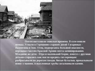Потом наступили тяжелые времена. В село вошли немцы. Угнали в Германию старш