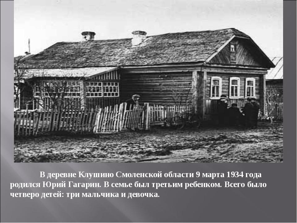 В деревне Клушино Смоленской области 9 марта 1934 года родился Юрий Гагарин....