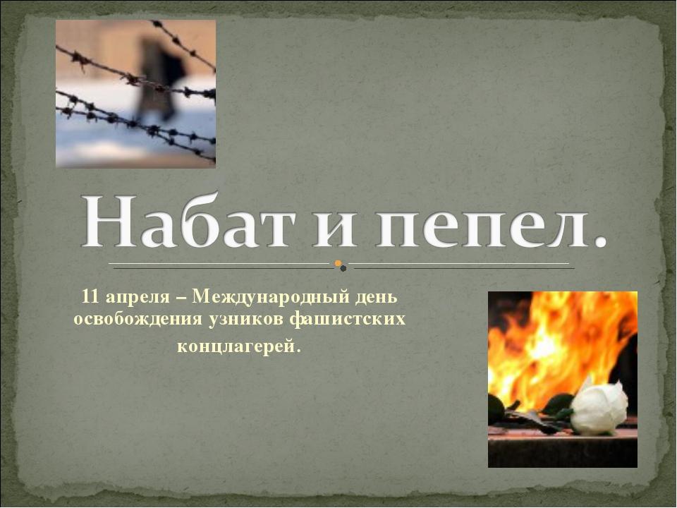 11 апреля – Международный день освобождения узников фашистских концлагерей.