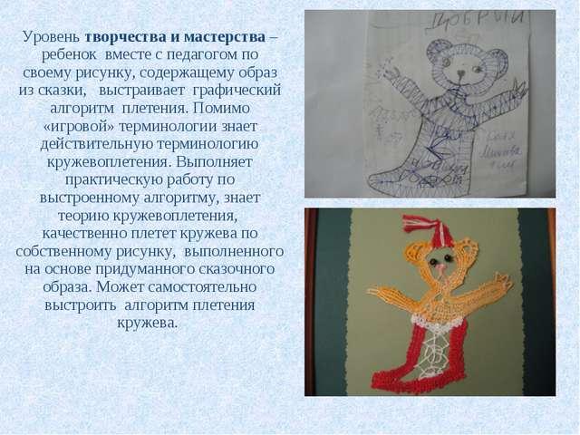 Уровень творчества и мастерства – ребенок вместе с педагогом по своему рисунк...